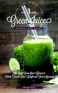 3-Day-Green-Juice-Cleanse-Detox-An-Easy-Green-Juice-Cleanse-to-Flush-Toxins-Lose-Weight-and-Feel-Awesome-Clean-Eating-Healthy-Living-0