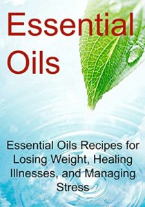 Essential-Oils-Essential-Oils-Recipes-for-Losing-Weight-Healing-Illnesses-and-Managing-Stress-Essential-Oils-Aromatherapy-Vitamins-Supplements-Essential-Oils-Recipes-Healthy-Eating-0